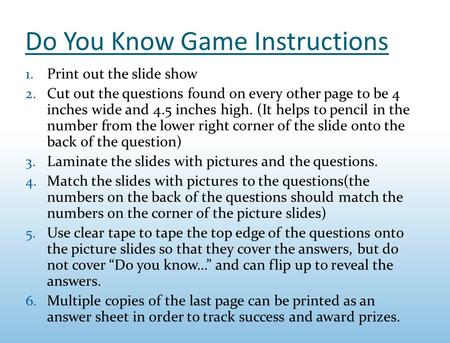 Do You Know Game Instructions 1. Print out the slide show 2. Cut out the questions found on every other page to be 4 inches wide and 4.5 inches high. (It.