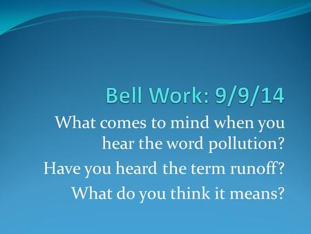 What comes to mind when you hear the word pollution? Have you heard the term runoff? What do you think it means?