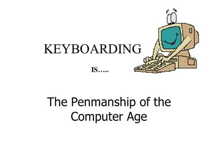 KEYBOARDING The Penmanship of the Computer Age IS…..