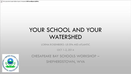 YOUR SCHOOL AND YOUR WATERSHED LORNA ROSENBERG- US EPA MID-ATLANTIC OCT 1-2, 2014 CHESAPEAKE BAY SCHOOLS WORKSHOP – SHEPHERDSTOWN, WVA.