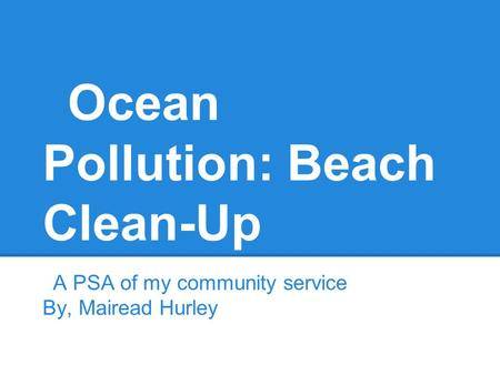 Ocean Pollution: Beach Clean-Up A PSA of my community service By, Mairead Hurley.