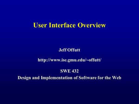 User Interface Overview Jeff Offutt  SWE 432 Design and Implementation of Software for the Web.