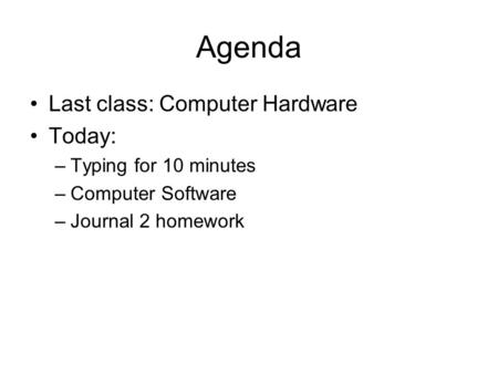 Agenda Last class: Computer Hardware Today: –Typing for 10 minutes –Computer Software –Journal 2 homework.