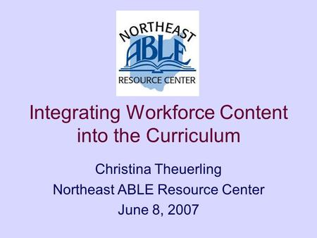 Integrating Workforce Content into the Curriculum Christina Theuerling Northeast ABLE Resource Center June 8, 2007.