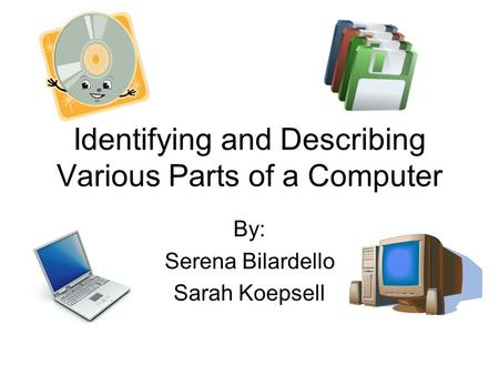 Identifying and Describing Various Parts of a Computer By: Serena Bilardello Sarah Koepsell.