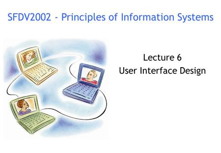 Lecture 6 User Interface Design SFDV2002 - Principles of Information Systems.