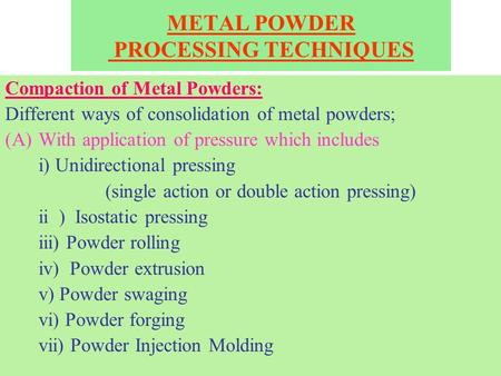 METAL POWDER PROCESSING TECHNIQUES Compaction of Metal Powders: Different ways of consolidation of metal powders; (A)With application of pressure which.