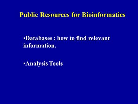 Public Resources for Bioinformatics Databases : how to find relevant information. Analysis Tools.