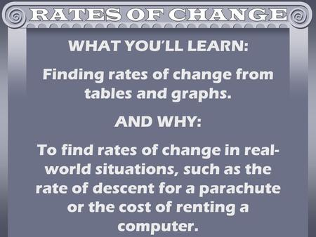 WHAT YOU'LL LEARN: Finding rates of change from tables and graphs. AND WHY: To find rates of change in real- world situations, such as the rate of descent.