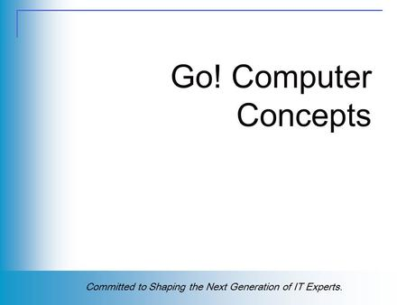 Copyright (c) 2004 Prentice Hall. All rights reserved. 1 Committed to Shaping the Next Generation of IT Experts. Go! Computer Concepts.