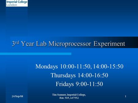 24/Sep/08 Tim Sumner, Imperial College, Rm: 505, x47552 1 3 rd Year Lab Microprocessor Experiment Mondays 10:00-11:50, 14:00-15:50 Thursdays 14:00-16:50.