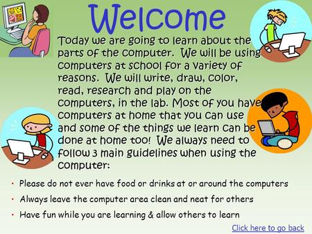 Welcome Today we are going to learn about the parts of the computer. We will be using computers at school for a variety of reasons. We will write, draw,