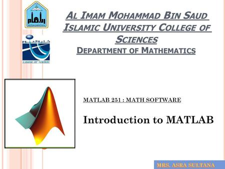 A L I MAM M OHAMMAD B IN S AUD I SLAMIC U NIVERSITY C OLLEGE OF S CIENCES D EPARTMENT OF M ATHEMATICS MATLAB 251 : MATH SOFTWARE Introduction to MATLAB.