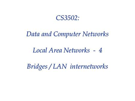 CS3502: Data and Computer Networks Local Area Networks - 4 Bridges / LAN internetworks.