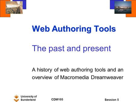 University of Sunderland CDM105 Session 5 Web Authoring Tools The past and present A history of web authoring tools and an overview of Macromedia Dreamweaver.