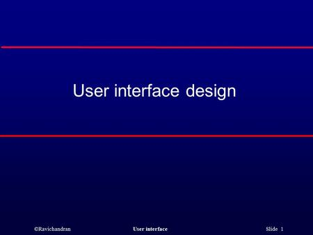 ©RavichandranUser interface Slide 1 User interface design.