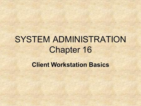 SYSTEM ADMINISTRATION Chapter 16 Client Workstation Basics.