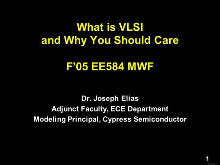 Page 1 1 What is VLSI and Why You Should Care F'05 EE584 MWF Dr. Joseph Elias Adjunct Faculty, ECE Department Modeling Principal, Cypress Semiconductor.
