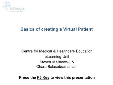 Basics of creating a Virtual Patient Centre for Medical & Healthcare Education eLearning Unit Steven Malikowski & Chara Balasubramaniam Press the F5 Key.