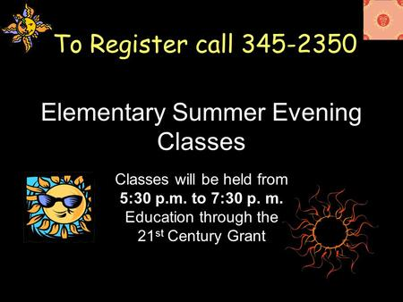Elementary Summer Evening Classes Classes will be held from 5:30 p.m. to 7:30 p. m. Education through the 21 st Century Grant To Register call 345-2350.