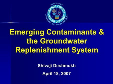 Emerging Contaminants & the Groundwater Replenishment System Shivaji Deshmukh April 18, 2007.