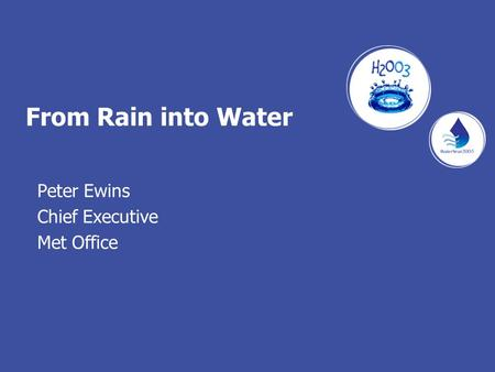 From Rain into Water Peter Ewins Chief Executive Met Office.
