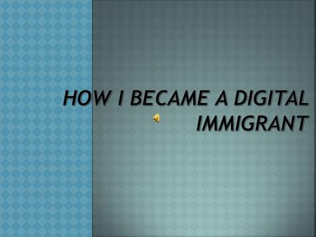 Digital Immigrant Someone who is new to technology (me).