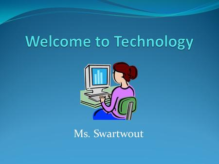 Welcome to Technology Ms. Swartwout.