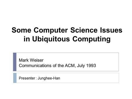 Some Computer Science Issues in Ubiquitous Computing Presenter : Junghee-Han Mark Weiser Communications of the ACM, July 1993.