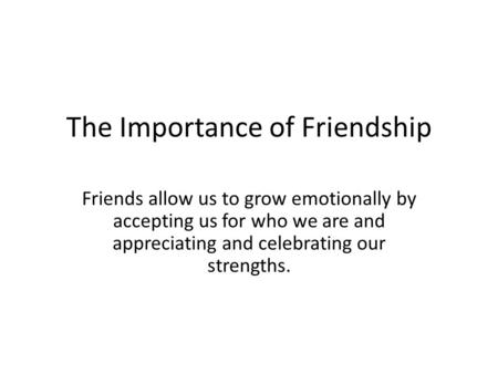 The Importance of Friendship Friends allow us to grow emotionally by accepting us for who we are and appreciating and celebrating our strengths.