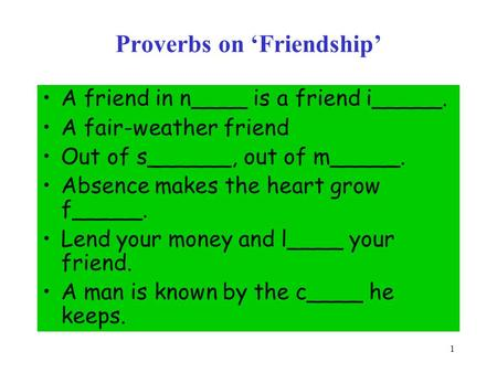 1 Proverbs on 'Friendship' A friend in n____ is a friend i_____. A fair-weather friend Out of s______, out of m_____. Absence makes the heart grow f_____.