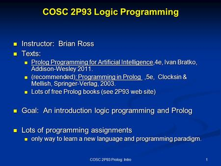 COSC 2P93 Logic Programming Instructor: Brian Ross Instructor: Brian Ross Texts: Texts: Prolog Programming for Artificial Intelligence,4e, Ivan Bratko,