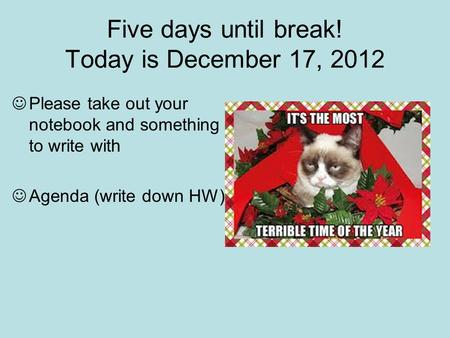 Five days until break! Today is December 17, 2012 Please take out your notebook and something to write with Agenda (write down HW)