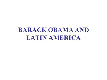 BARACK OBAMA AND LATIN AMERICA. WHAT DRIVES FOREIGN POLICY? Generosity Friendship Proximity Repayment of historical debt –Or Self-centered national interest.