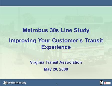 Metrobus 30s Line Study Improving Your Customer's Transit Experience Virginia Transit Association May 20, 2008 1.