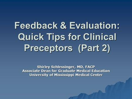 Feedback & Evaluation: Quick Tips for Clinical Preceptors (Part 2) Shirley Schlessinger, MD, FACP Associate Dean for Graduate Medical Education University.