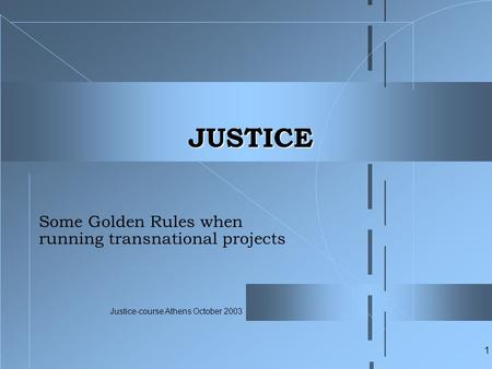Justice-course Athens October 2003 1 JUSTICE Some Golden Rules when running transnational projects.