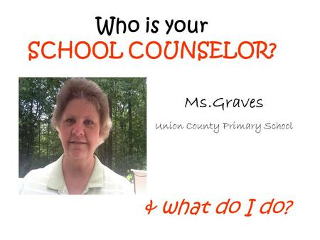 Who is your SCHOOL COUNSELOR? & what do I do? Ms.Graves Union County Primary School.