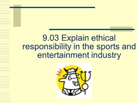9.03 Explain ethical responsibility in the sports and entertainment industry.
