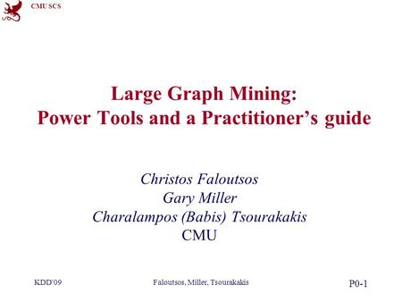 CMU SCS KDD'09Faloutsos, Miller, Tsourakakis P0-1 Large Graph Mining: Power Tools and a Practitioner's guide Christos Faloutsos Gary Miller Charalampos.