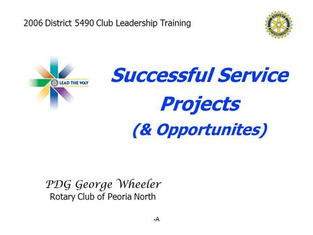 -A PDG George Wheeler Rotary Club of Peoria North Successful Service Projects (& Opportunites) 2006 District 5490 Club Leadership Training.