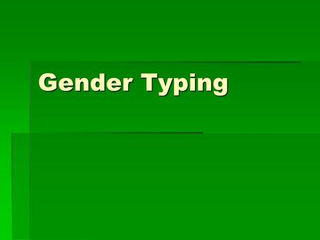 Gender Typing.  Gender Intensification: increased stereotyping of attitudes and behavior  Stronger for girls  Puberty  appearance  self-thought 