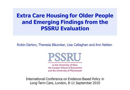 Extra Care Housing for Older People and Emerging Findings from the PSSRU Evaluation Robin Darton, Theresia Bäumker, Lisa Callaghan and Ann Netten International.