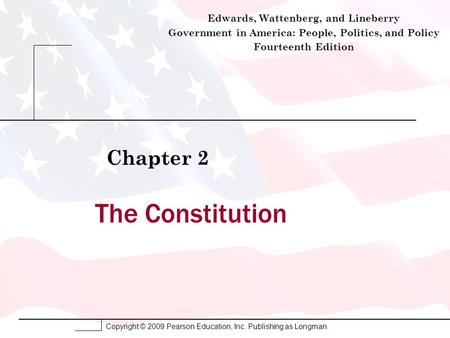 Copyright © 2009 Pearson Education, Inc. Publishing as Longman. The Constitution Chapter 2 Edwards, Wattenberg, and Lineberry Government in America: People,