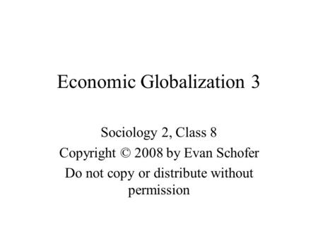 Economic Globalization 3 Sociology 2, Class 8 Copyright © 2008 by Evan Schofer Do not copy or distribute without permission.