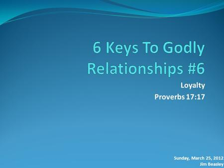 Loyalty Proverbs 17:17 Sunday, March 25, 2012 Jim Beasley.