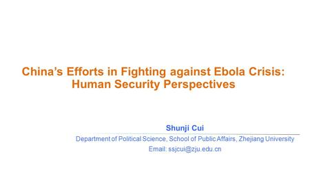 China's Efforts in Fighting against Ebola Crisis: Human Security Perspectives Shunji Cui Department of Political Science, School of Public Affairs, Zhejiang.