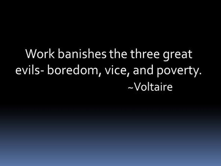 Work banishes the three great evils- boredom, vice, and poverty. ~Voltaire.