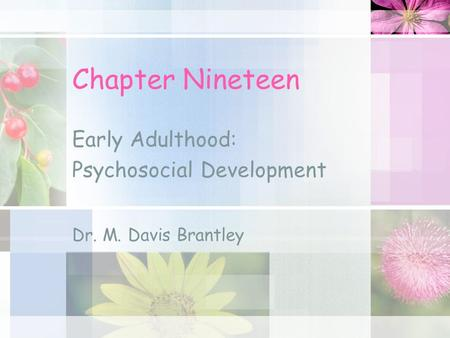 Chapter Nineteen Early Adulthood: Psychosocial Development Dr. M. Davis Brantley.