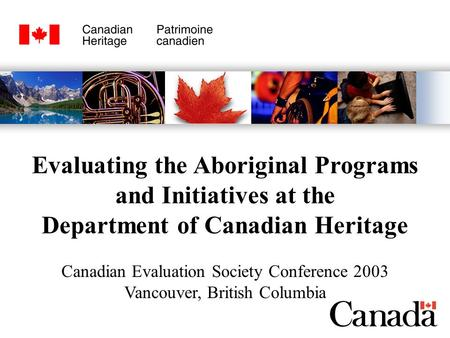 Evaluating the Aboriginal Programs and Initiatives at the Department of Canadian Heritage Canadian Evaluation Society Conference 2003 Vancouver, British.